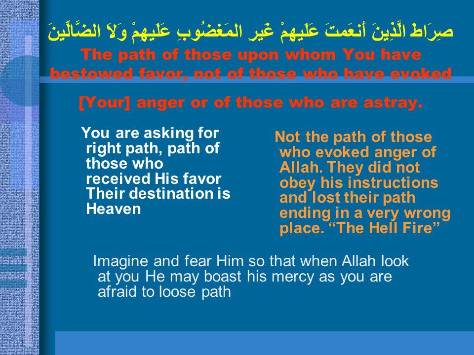 صِرَاطَ الَّذِينَ أَنعَمتَ عَلَيهِمْ غَيرِ المَغضُوبِ عَلَيهِمْ وَلاَ الضَّالِّينَ The path of those upon whom You have bestowed favor, not of those w