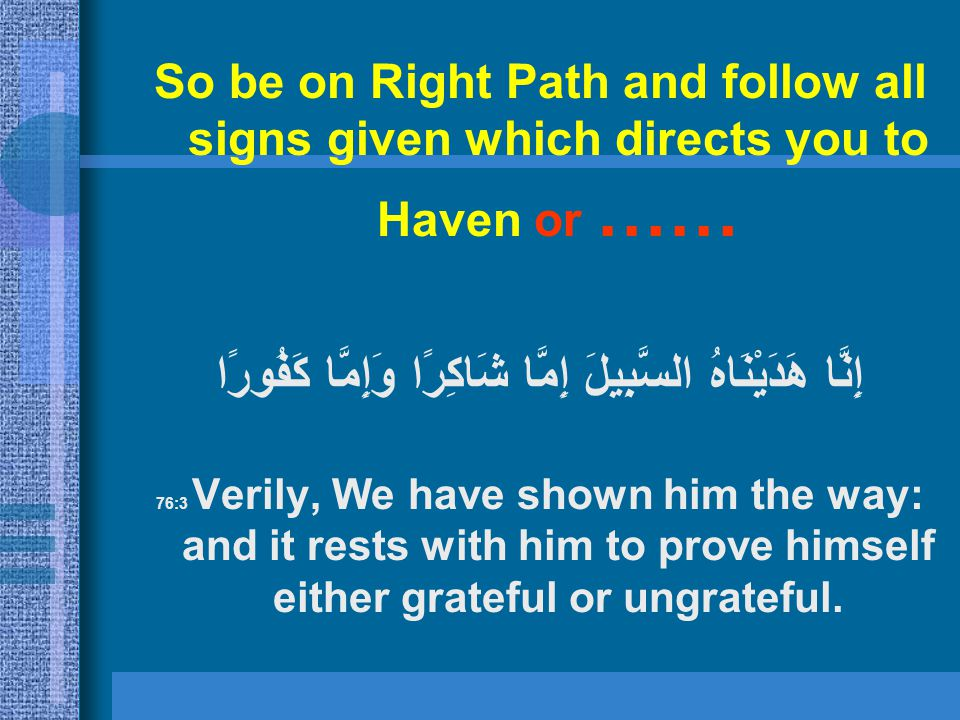 So be on Right Path and follow all signs given which directs you to Haven or …… إِمَّا شَاكِرًا وَإِمَّا كَفُورًا إِنَّا هَدَيْنَاهُ السَّبِيلَ 76:3 V