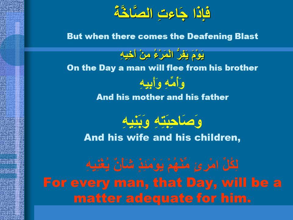 فَإِذَا جَاءتِ الصَّاخَّةُ But when there comes the Deafening Blast يَوْمَ يَفِرُّ الْمَرْءُ مِنْ أَخِيهِ On the Day a man will flee from his brother
