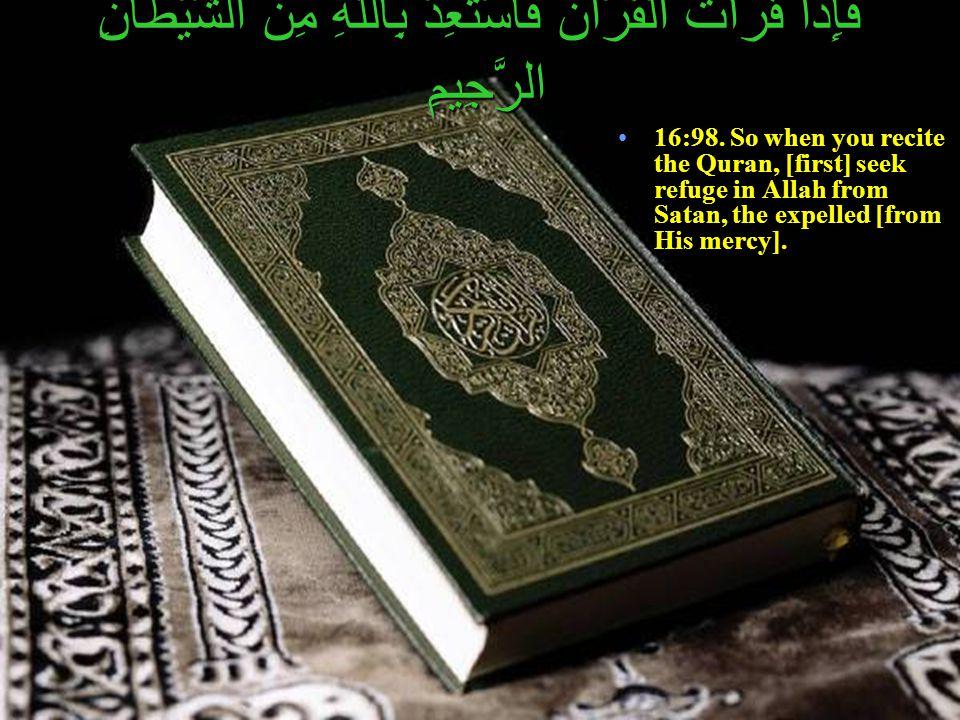 فَإِذَا قَرَأْتَ الْقُرْآنَ فَاسْتَعِذْ بِاللّهِ مِنَ الشَّيْطَانِ الرَّجِيمِ 16:98. So when you recite the Quran, [first] seek refuge in Allah from S