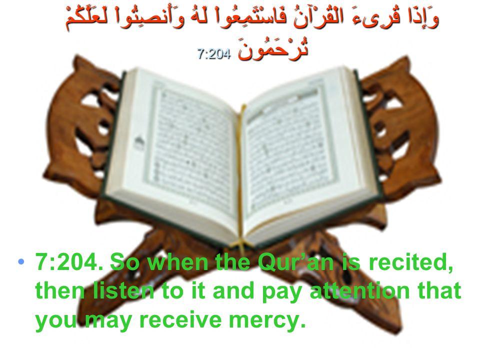 وَإِذَا قُرِىءَ الْقُرْآنُ فَاسْتَمِعُواْ لَهُ وَأَنصِتُواْ لَعَلَّكُمْ تُرْحَمُونَ 7:204 7:204. So when the Qur'an is recited, then listen to it and
