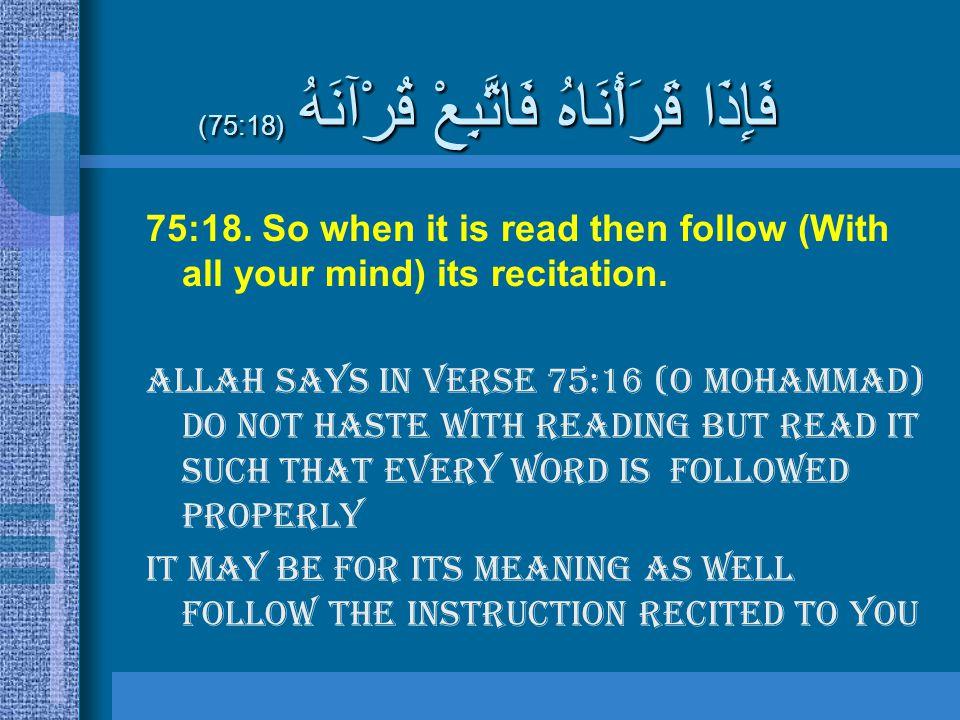 فَإِذَا قَرَأْنَاهُ فَاتَّبِعْ قُرْآنَهُ (75:18) 75:18. So when it is read then follow (With all your mind) its recitation. Allah says in verse 75:16