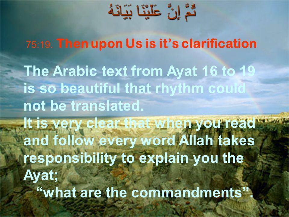 ثُمَّ إِنَّ عَلَيْنَا بَيَانَهُ 75:19. Then upon Us is it's clarification The Arabic text from Ayat 16 to 19 is so beautiful that rhythm could not be