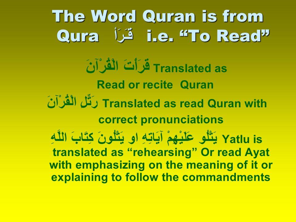 "The Word Quran is from Qura قـَرَأ i.e. ""To Read"" قَرَأْتَ الْقُرْآنَ Translated as Read or recite Quran رَتِّلِ الْقُرْآنَ Translated as read Quran w"