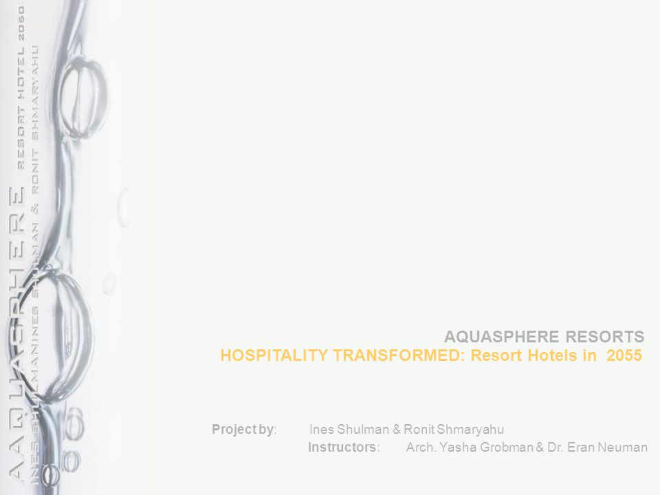 HOSPITALITY TRANSFORMED: Resort Hotels in 2055 Project by: Ines Shulman & Ronit Shmaryahu Instructors: Arch. Yasha Grobman & Dr. Eran Neuman AQUASPHER