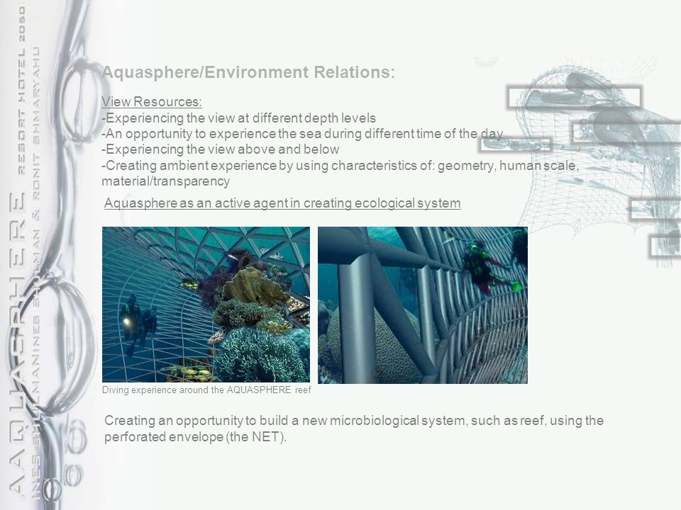 Aquasphere/Environment Relations: View Resources: -Experiencing the view at different depth levels -An opportunity to experience the sea during different time of the day -Experiencing the view above and below -Creating ambient experience by using characteristics of: geometry, human scale, material/transparency Aquasphere as an active agent in creating ecological system Creating an opportunity to build a new microbiological system, such as reef, using the perforated envelope (the NET).