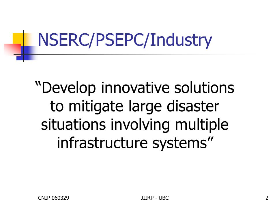 CNIP 060329JIIRP - UBC3 JIIRP Canada ($3 M) Jose Marti, University of British Columbia ($1.1 M), critical linkages in infrastructure networks Vincent Tao, York University, emergency management using geographic decision support systems Wenjun Zhang, University of Saskatchewan, models for critical infrastructure networks Benoit Robert, École Polytechnique de Montréal, interdependencies and domino effects in life-supporting networks Tamer El-Diraby, University of Toronto, interdependencies through an analysis of stakeholder needs, risks, and competencies Edward McBean, University of Guelph, resilience of water infrastructure and health response systems against waterborne diseases