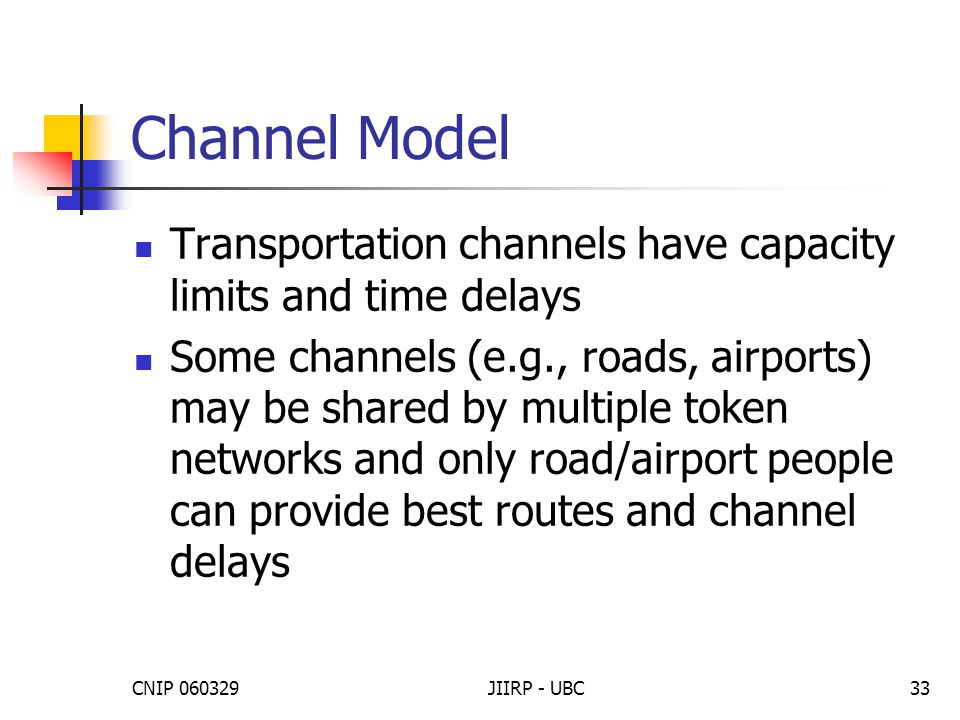CNIP 060329JIIRP - UBC33 Channel Model Transportation channels have capacity limits and time delays Some channels (e.g., roads, airports) may be shared by multiple token networks and only road/airport people can provide best routes and channel delays