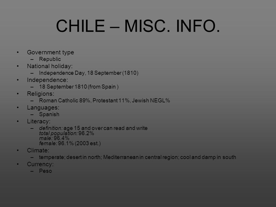 CHILE – MISC. INFO. Government type –Republic National holiday: –Independence Day, 18 September (1810) Independence: –18 September 1810 (from Spain )