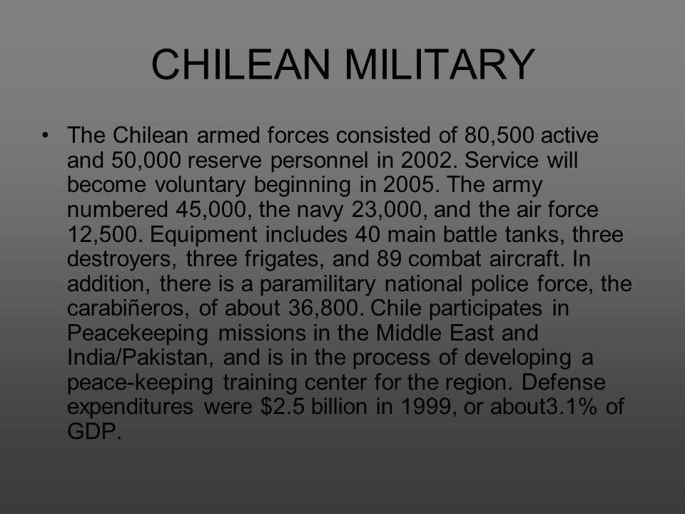 CHILEAN MILITARY The Chilean armed forces consisted of 80,500 active and 50,000 reserve personnel in 2002. Service will become voluntary beginning in