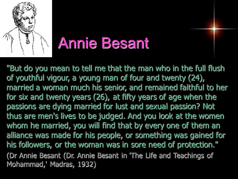 Annie Besant But do you mean to tell me that the man who in the full flush of youthful vigour, a young man of four and twenty (24), married a woman much his senior, and remained faithful to her for six and twenty years (26), at fifty years of age when the passions are dying married for lust and sexual passion.
