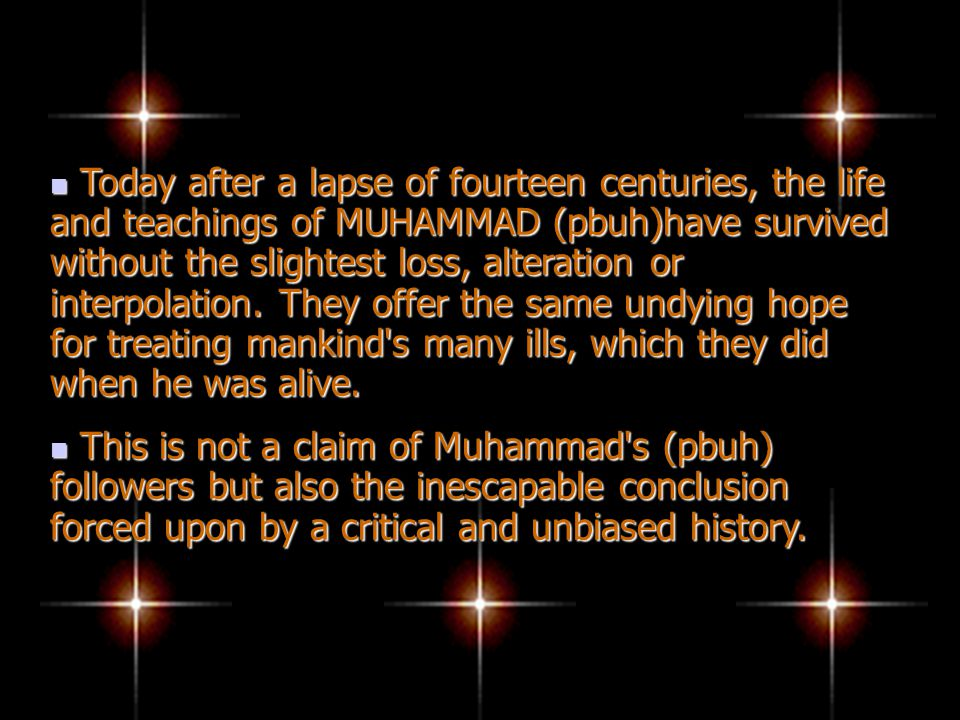 Today after a lapse of fourteen centuries, the life and teachings of MUHAMMAD (pbuh)have survived without the slightest loss, alteration or interpolation.