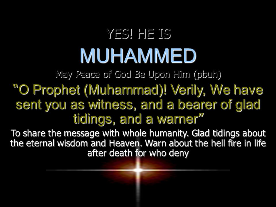 YES. HE IS MUHAMMED May Peace of God Be Upon Him (pbuh) O Prophet (Muhammad).