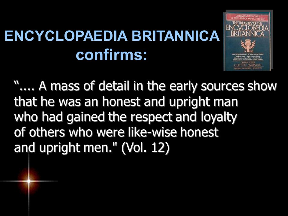 "ENCYCLOPAEDIA BRITANNICA confirms: "".... A mass of detail in the early sources show that he was an honest and upright man who had gained the respect a"