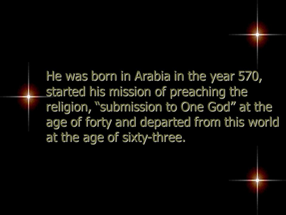 He was born in Arabia in the year 570, started his mission of preaching the religion, submission to One God at the age of forty and departed from this world at the age of sixty-three.