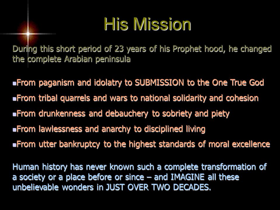 During this short period of 23 years of his Prophet hood, he changed the complete Arabian peninsula From paganism and idolatry to SUBMISSION to the One True God From paganism and idolatry to SUBMISSION to the One True God From tribal quarrels and wars to national solidarity and cohesion From tribal quarrels and wars to national solidarity and cohesion From drunkenness and debauchery to sobriety and piety From drunkenness and debauchery to sobriety and piety From lawlessness and anarchy to disciplined living From lawlessness and anarchy to disciplined living From utter bankruptcy to the highest standards of moral excellence From utter bankruptcy to the highest standards of moral excellence Human history has never known such a complete transformation of a society or a place before or since – and IMAGINE all these unbelievable wonders in JUST OVER TWO DECADES.