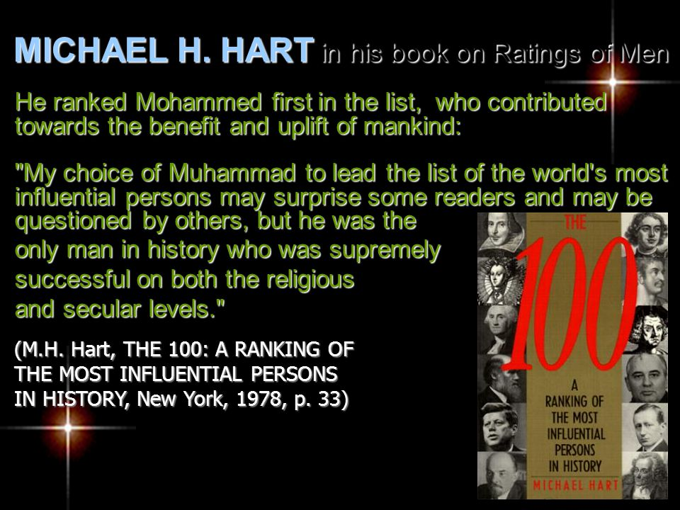 He ranked Mohammed first in the list, who contributed towards the benefit and uplift of mankind: My choice of Muhammad to lead the list of the world s most influential persons may surprise some readers and may be questioned by others, but he was the only man in history who was supremely successful on both the religious and secular levels. (M.H.