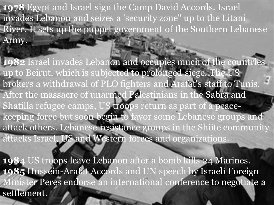 1978 Egypt and Israel sign the Camp David Accords. Israel invades Lebanon and seizes a 'security zone