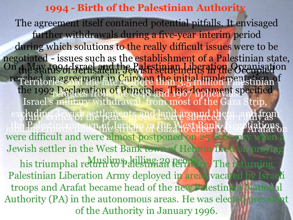 1994 - Birth of the Palestinian Authority On 4 May 1994 Israel and the Palestinian Liberation Organisation reached an agreement in Cairo on the initial implementation of the 1993 Declaration of Principles.
