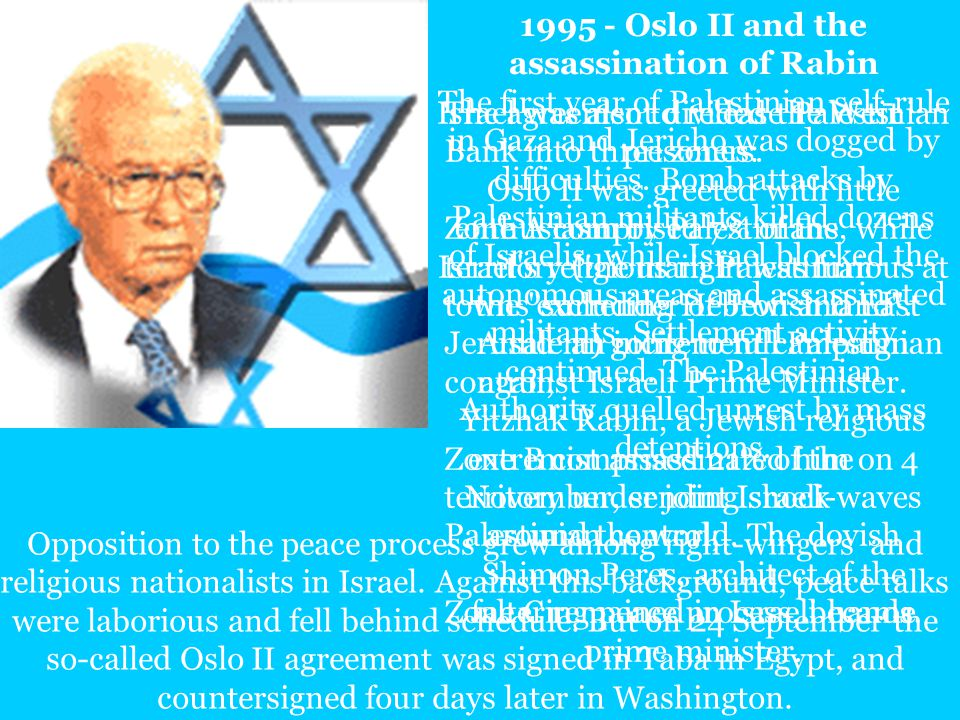 1995 - Oslo II and the assassination of Rabin The first year of Palestinian self-rule in Gaza and Jericho was dogged by difficulties.