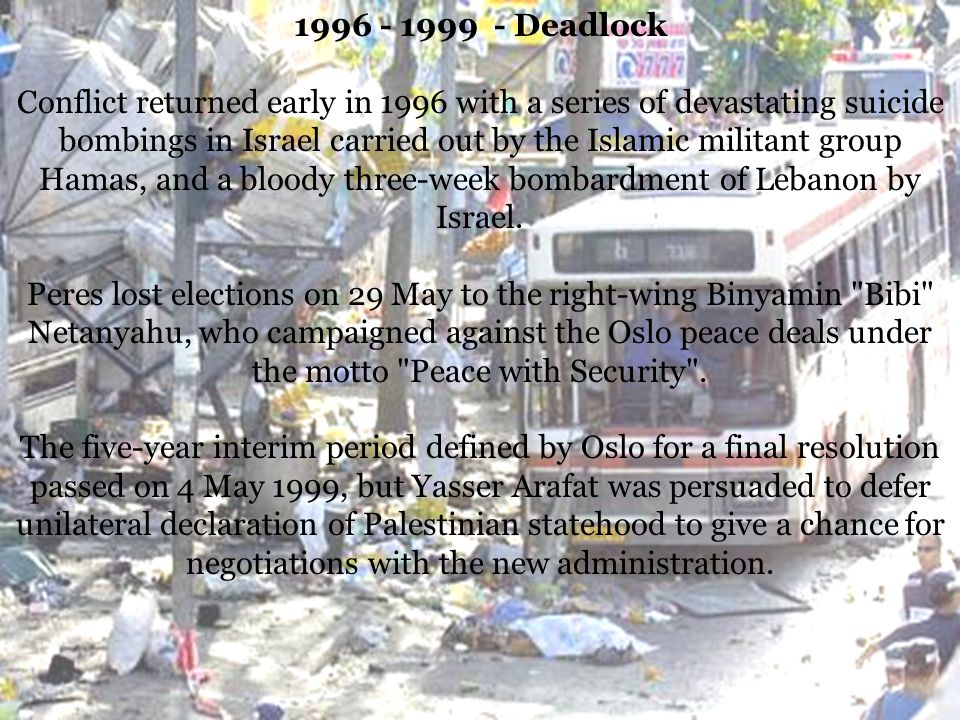 1996 - 1999 - Deadlock Conflict returned early in 1996 with a series of devastating suicide bombings in Israel carried out by the Islamic militant group Hamas, and a bloody three-week bombardment of Lebanon by Israel.