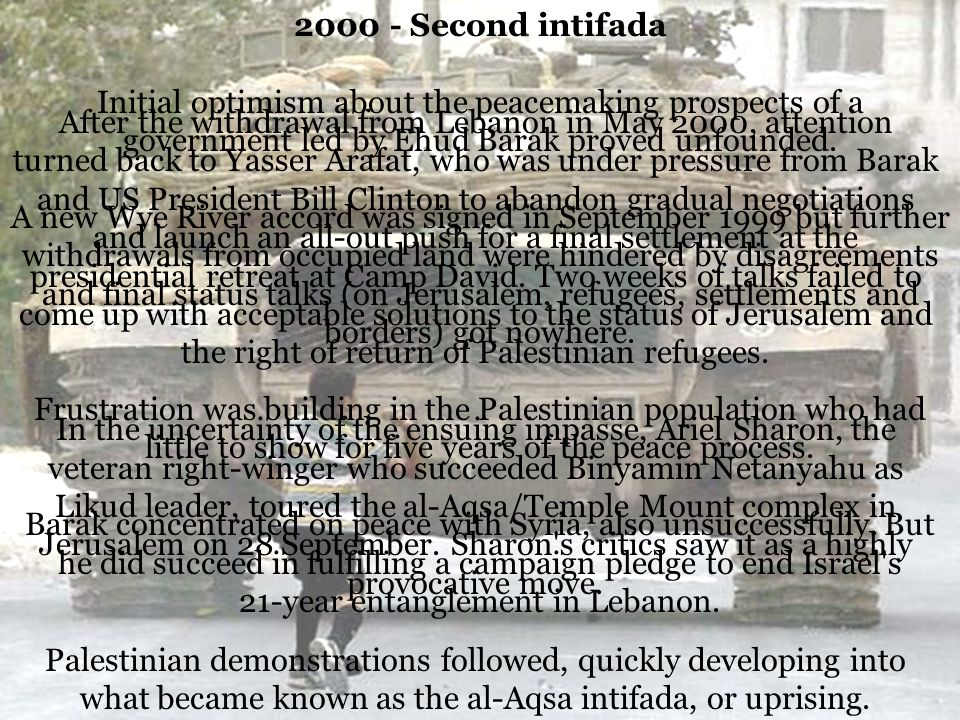 2000 - Second intifada Initial optimism about the peacemaking prospects of a government led by Ehud Barak proved unfounded. A new Wye River accord was