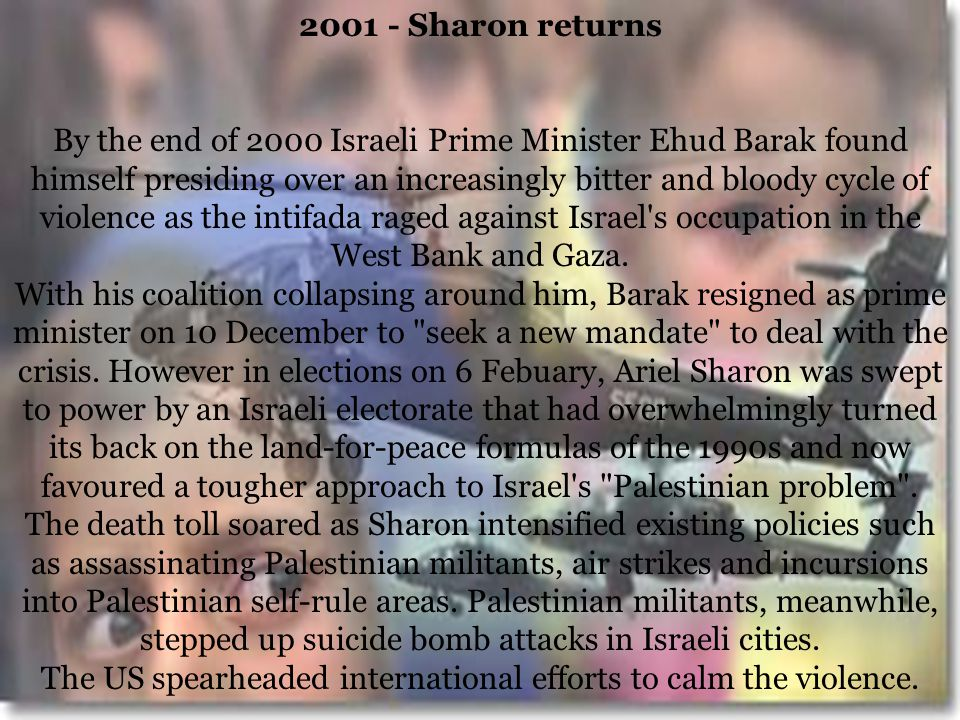 2001 - Sharon returns By the end of 2000 Israeli Prime Minister Ehud Barak found himself presiding over an increasingly bitter and bloody cycle of violence as the intifada raged against Israel s occupation in the West Bank and Gaza.