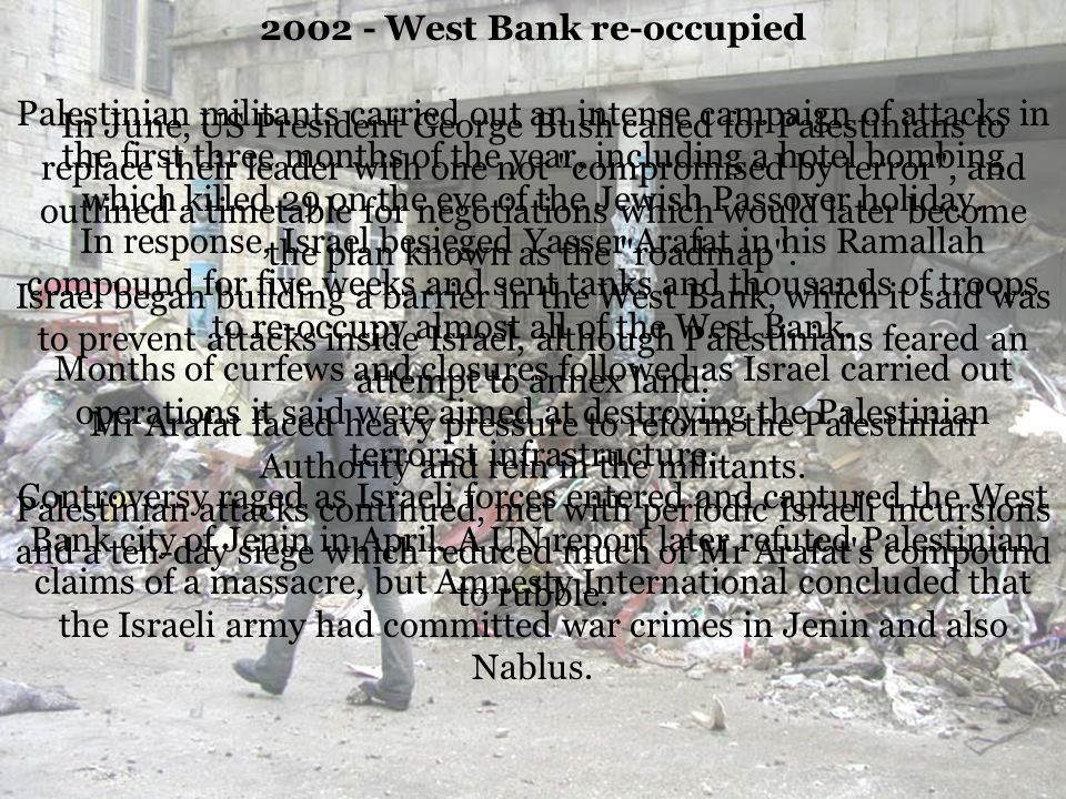 2002 - West Bank re-occupied Palestinian militants carried out an intense campaign of attacks in the first three months of the year, including a hotel bombing which killed 29 on the eve of the Jewish Passover holiday.