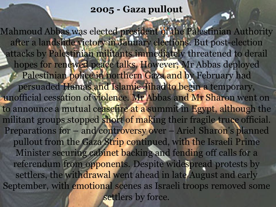 2005 - Gaza pullout Mahmoud Abbas was elected president of the Palestinian Authority after a landslide victory in January elections.