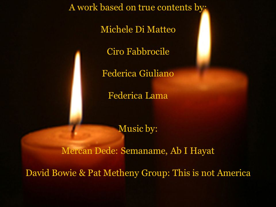 A work based on true contents by: Michele Di Matteo Ciro Fabbrocile Federica Giuliano Federica Lama Music by: Mercan Dede: Semaname, Ab I Hayat David