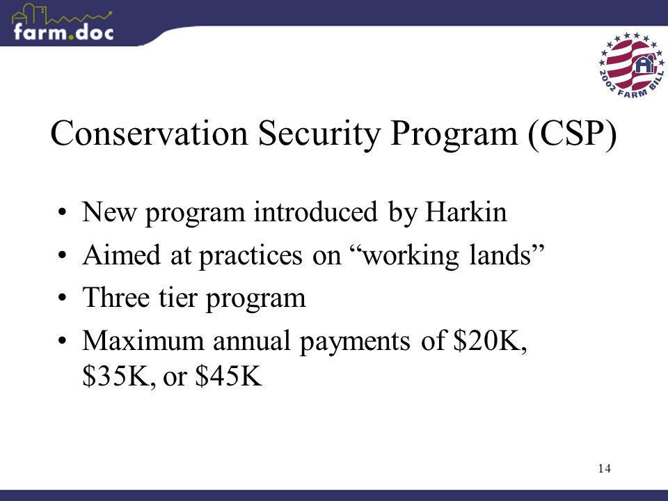 """14 Conservation Security Program (CSP) New program introduced by Harkin Aimed at practices on """"working lands"""" Three tier program Maximum annual paymen"""