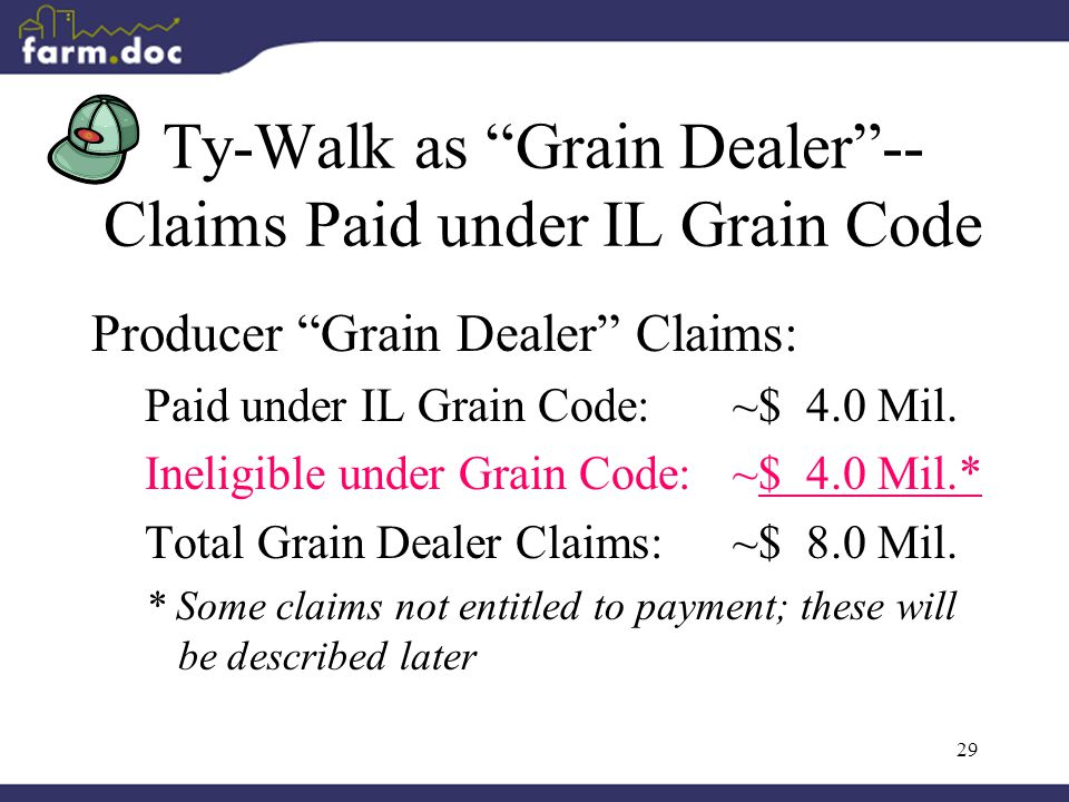 """29 Ty-Walk as """"Grain Dealer""""-- Claims Paid under IL Grain Code Producer """"Grain Dealer"""" Claims: Paid under IL Grain Code:~$ 4.0 Mil. Ineligible under G"""