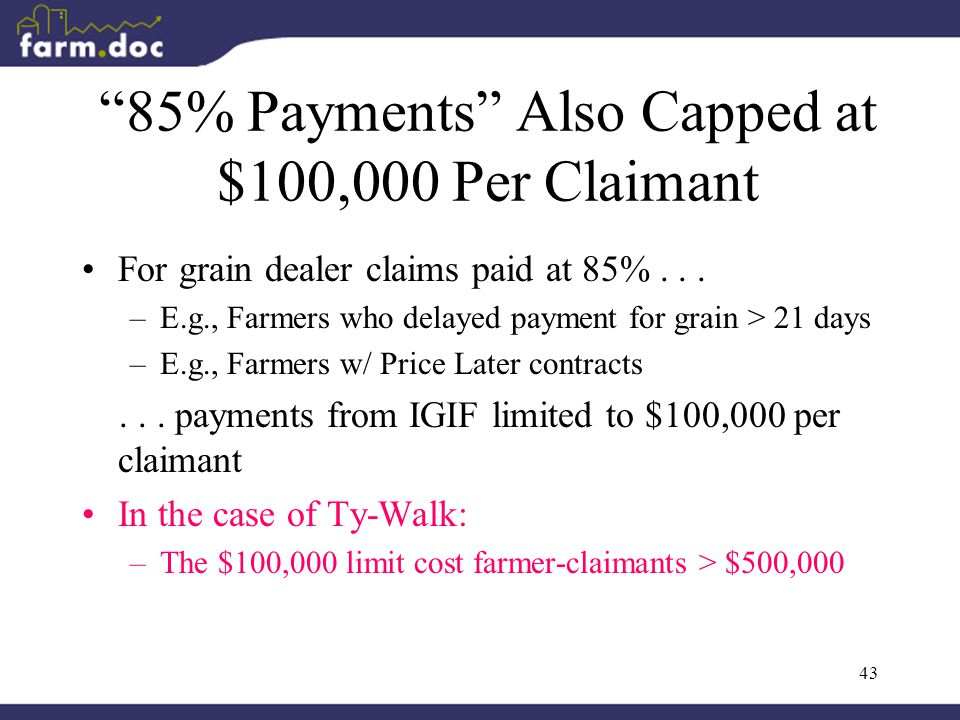 43 85% Payments Also Capped at $100,000 Per Claimant For grain dealer claims paid at 85%...