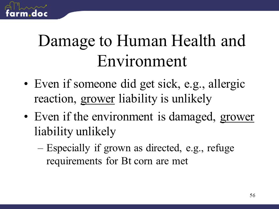 56 Damage to Human Health and Environment Even if someone did get sick, e.g., allergic reaction, grower liability is unlikely Even if the environment is damaged, grower liability unlikely –Especially if grown as directed, e.g., refuge requirements for Bt corn are met