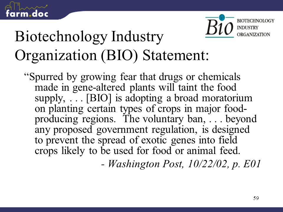 59 Biotechnology Industry Organization (BIO) Statement: Spurred by growing fear that drugs or chemicals made in gene-altered plants will taint the food supply,...