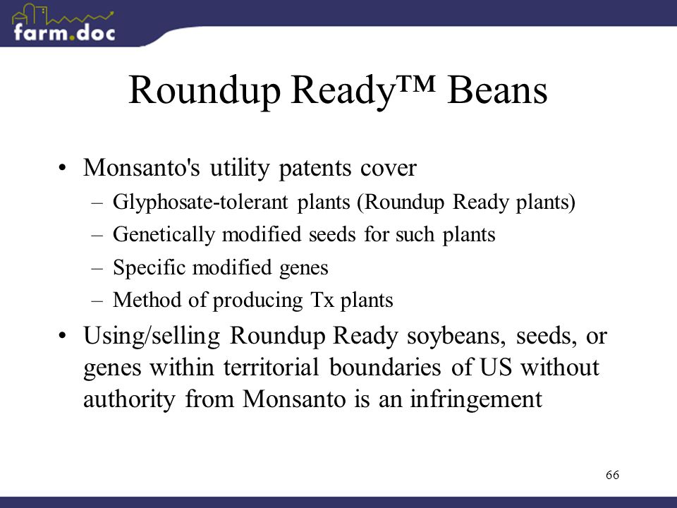 66 Roundup Ready™ Beans Monsanto s utility patents cover –Glyphosate-tolerant plants (Roundup Ready plants) –Genetically modified seeds for such plants –Specific modified genes –Method of producing Tx plants Using/selling Roundup Ready soybeans, seeds, or genes within territorial boundaries of US without authority from Monsanto is an infringement