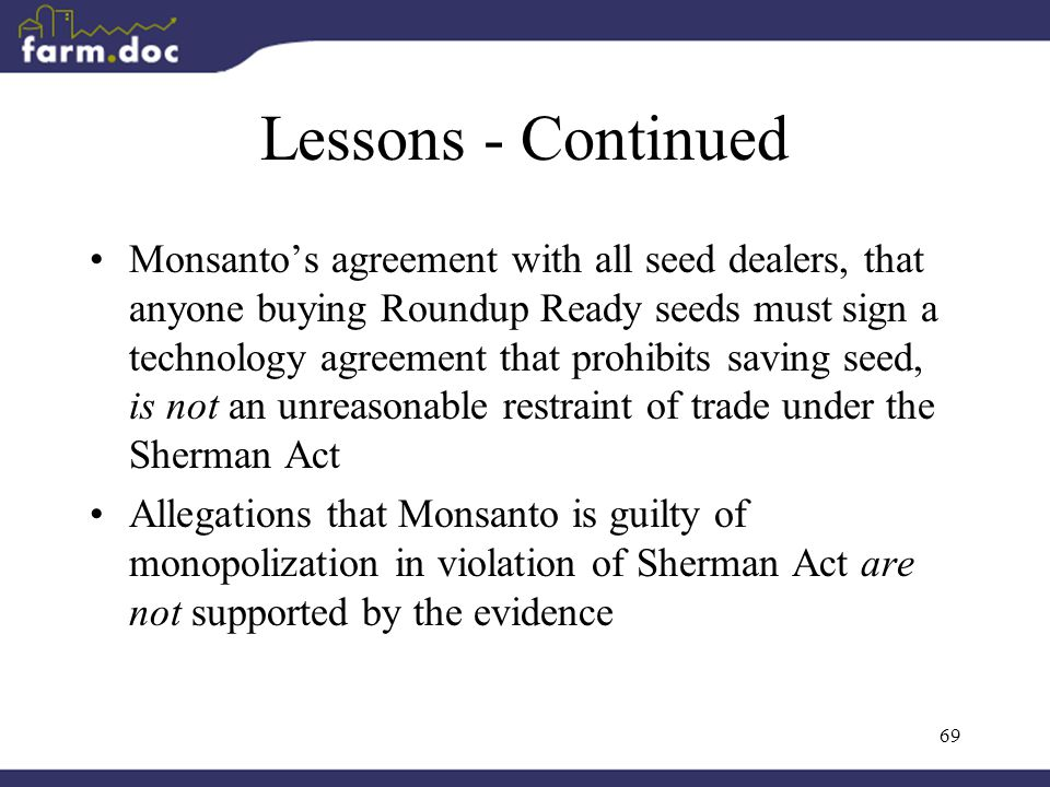 69 Lessons - Continued Monsanto's agreement with all seed dealers, that anyone buying Roundup Ready seeds must sign a technology agreement that prohibits saving seed, is not an unreasonable restraint of trade under the Sherman Act Allegations that Monsanto is guilty of monopolization in violation of Sherman Act are not supported by the evidence