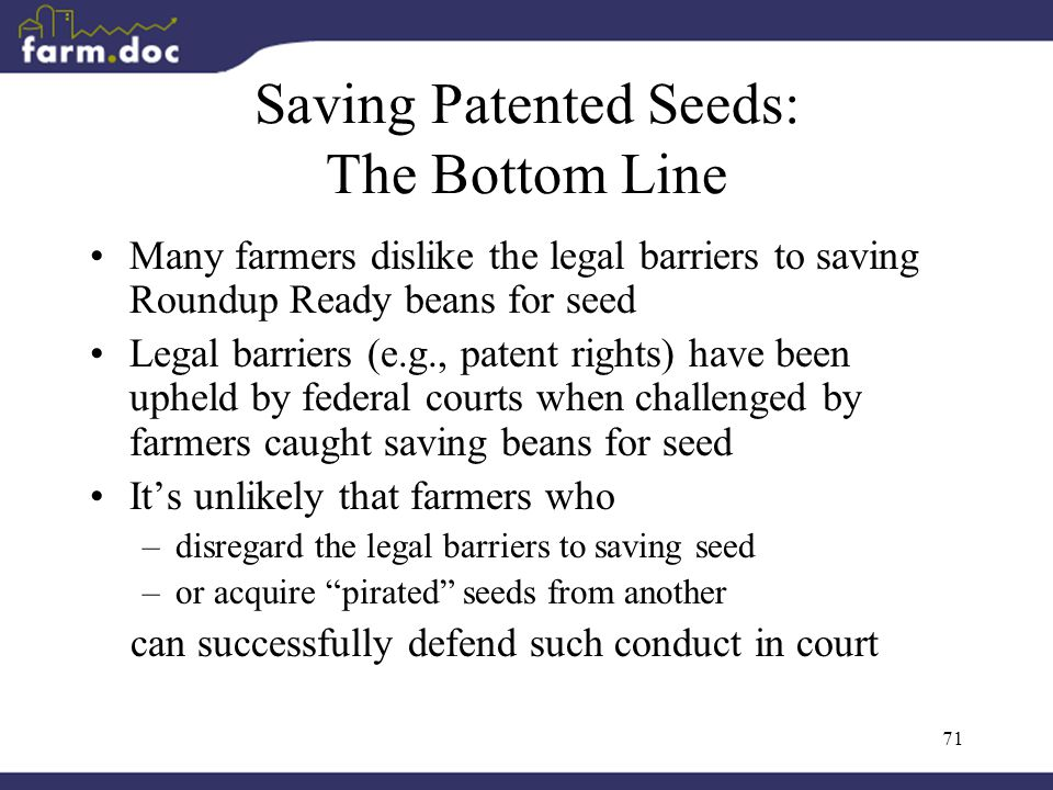 71 Saving Patented Seeds: The Bottom Line Many farmers dislike the legal barriers to saving Roundup Ready beans for seed Legal barriers (e.g., patent rights) have been upheld by federal courts when challenged by farmers caught saving beans for seed It's unlikely that farmers who –disregard the legal barriers to saving seed –or acquire pirated seeds from another can successfully defend such conduct in court