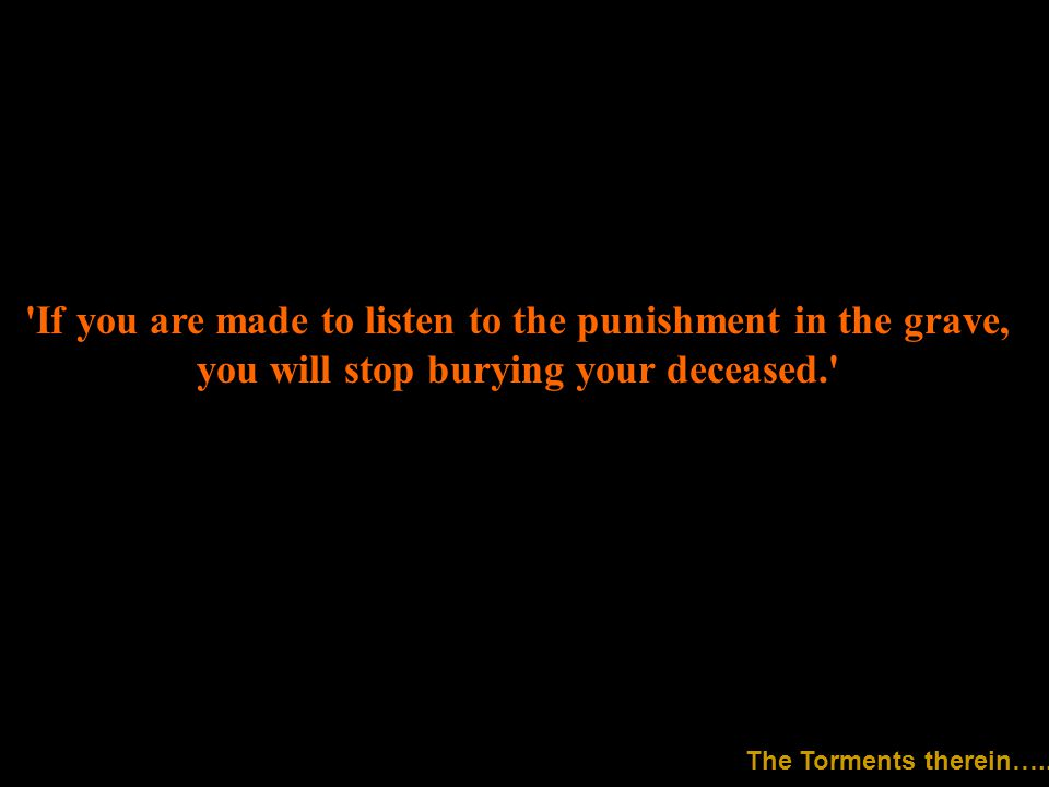 If you are made to listen to the punishment in the grave, you will stop burying your deceased. The Torments therein…..