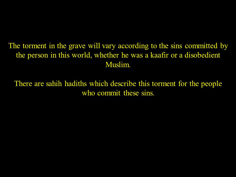 The torment in the grave will vary according to the sins committed by the person in this world, whether he was a kaafir or a disobedient Muslim.