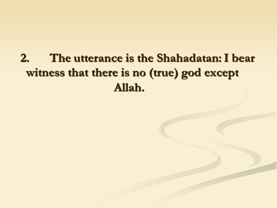 2. The utterance is the Shahadatan: I bear witness that there is no (true) god except Allah. 2. The utterance is the Shahadatan: I bear witness that t