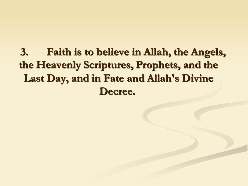 3. Faith is to believe in Allah, the Angels, the Heavenly Scriptures, Prophets, and the Last Day, and in Fate and Allah's Divine Decree.