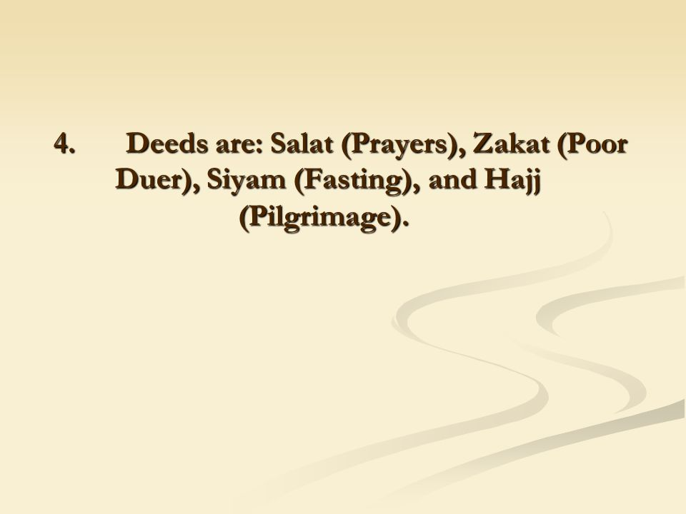 4. Deeds are: Salat (Prayers), Zakat (Poor Duer), Siyam (Fasting), and Hajj (Pilgrimage).