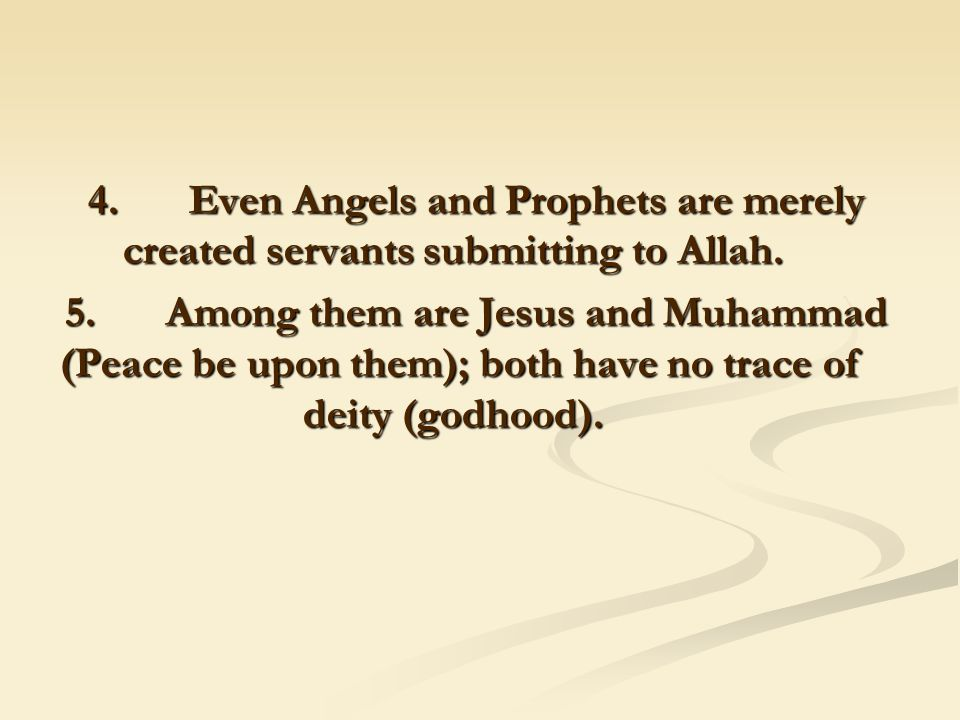4. Even Angels and Prophets are merely created servants submitting to Allah. 5. Among them are Jesus and Muhammad (Peace be upon them); both have no t