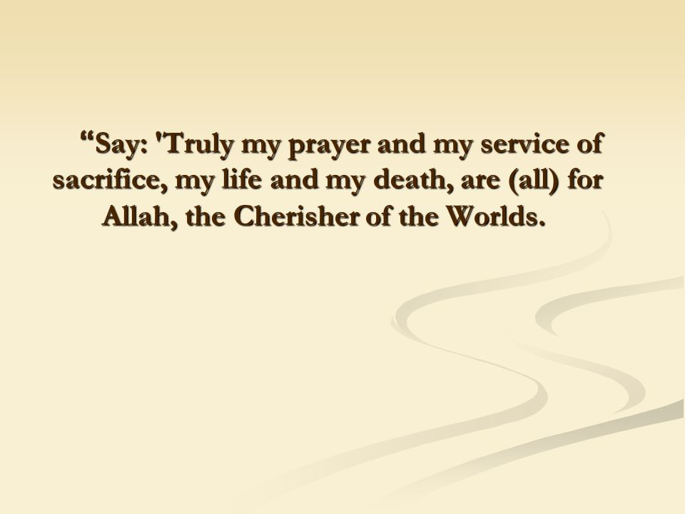 """ Say: 'Truly my prayer and my service of sacrifice, my life and my death, are (all) for Allah, the Cherisher of the Worlds."