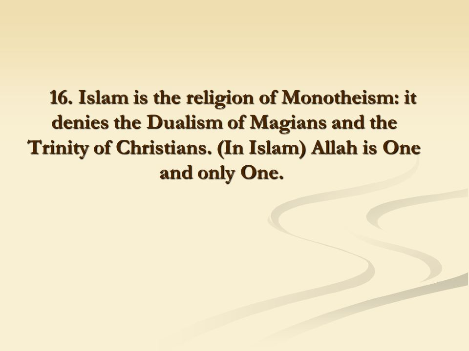 16. Islam is the religion of Monotheism: it denies the Dualism of Magians and the Trinity of Christians. (In Islam) Allah is One and only One.