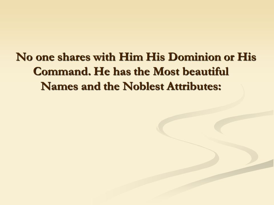 No one shares with Him His Dominion or His Command. He has the Most beautiful Names and the Noblest Attributes: