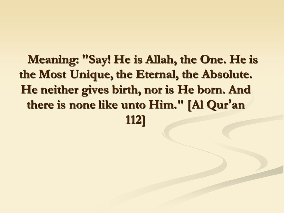 Meaning: Say. He is Allah, the One. He is the Most Unique, the Eternal, the Absolute.