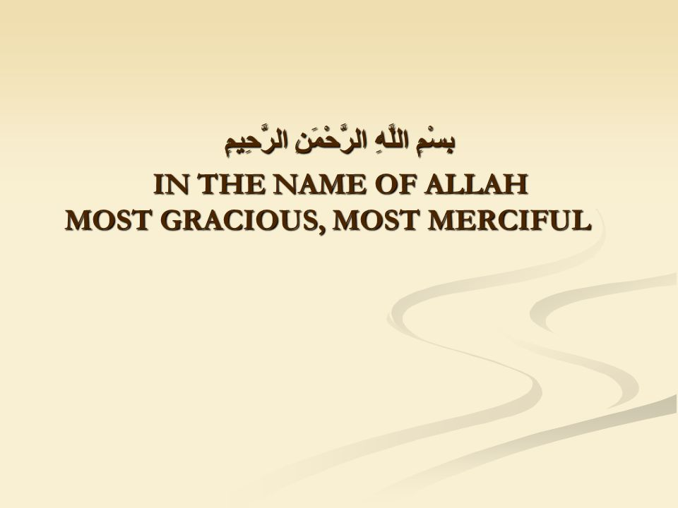 بِسْمِ اللَّهِ الرَّحْمَنِ الرَّحِيمِ IN THE NAME OF ALLAH MOST GRACIOUS, MOST MERCIFUL