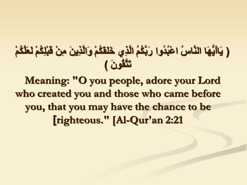 ( يَاأَيُّهَا النَّاسُ اعْبُدُوا رَبَّكُمُ الَّذِي خَلَقَكُمْ وَالَّذِينَ مِنْ قَبْلِكُمْ لَعَلَّكُمْ تَتَّقُونَ ) Meaning: O you people, adore your Lord who created you and those who came before you, that you may have the chance to be righteous. [Al-Qur an 2:21]